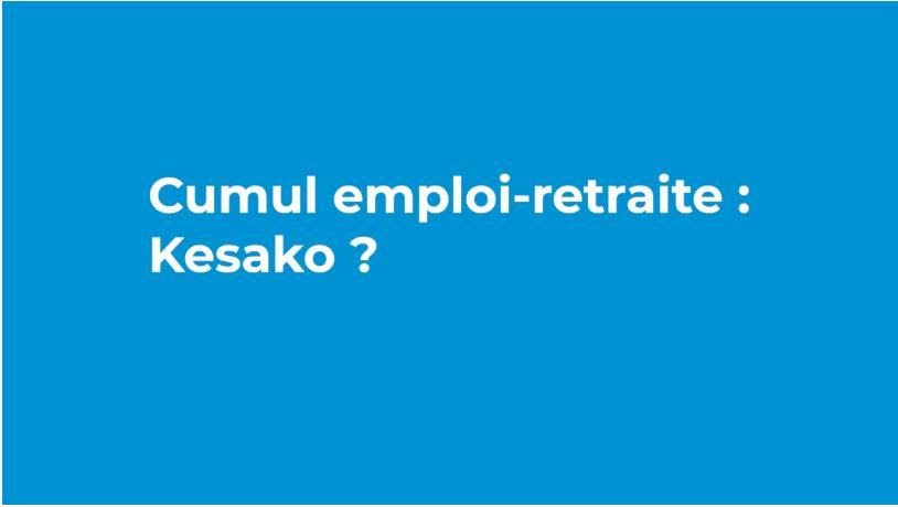 Cumul emploi – retraite : Kesako ? Nos réponses en vidéo